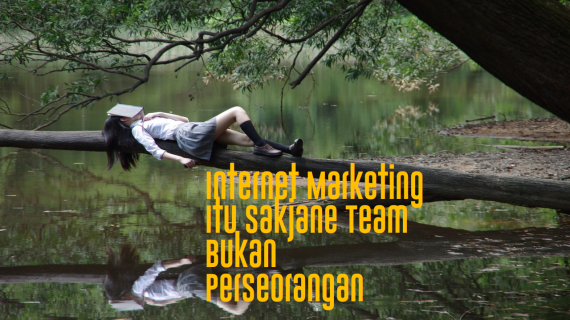 Internet Marketing Itu Sakjane Team Bukan Perseorangan
